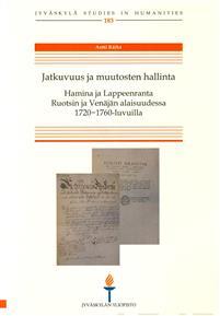 Jatkuvuus ja muutosten hallinta : Hamina ja Lappeenranta Ruotsin ja Venäjän alaisuudessa 1720-1760-luvuilla - Räihä Antti tuotekuva